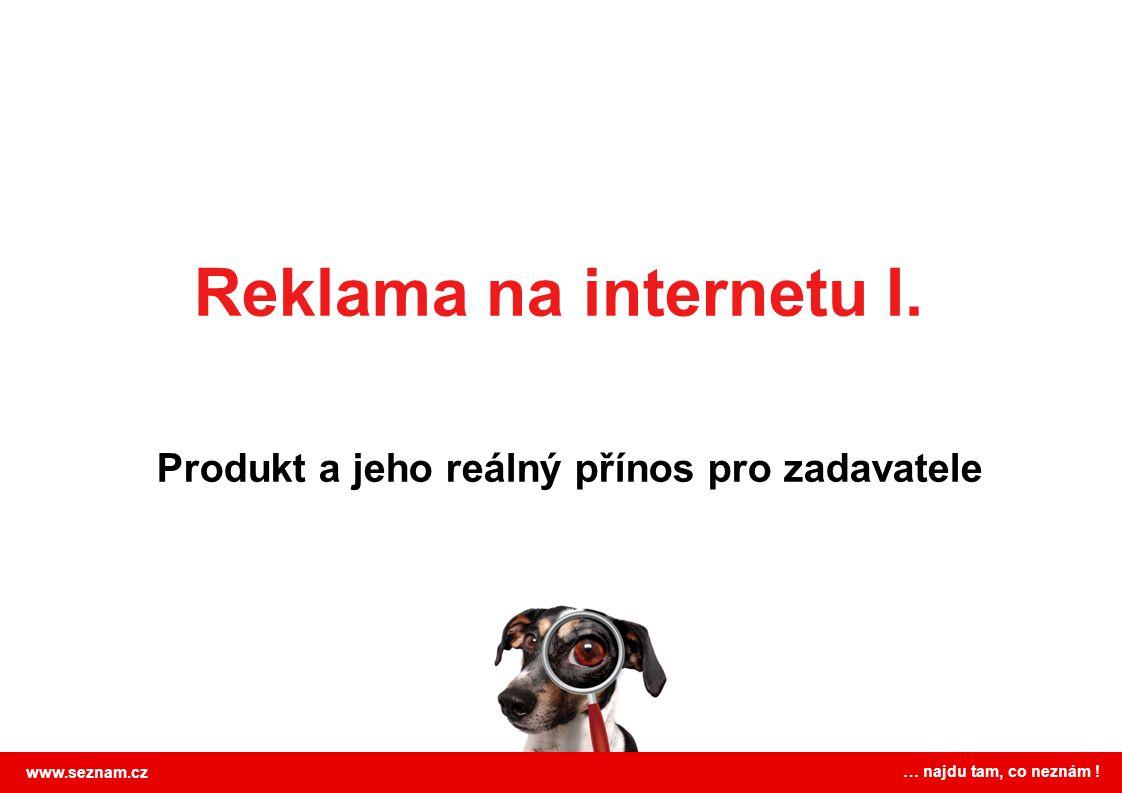Reklama na internetu I. Produkt a jeho reálný přínos pro zadavatele www.seznam.cz … najdu tam, co neznám !