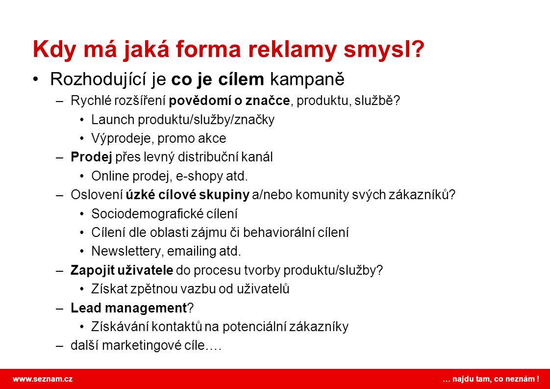www.seznam.cz … najdu tam, co neznám ! Kdy má jaká forma reklamy smysl? Rozhodující je co je cílem kampaně –Rychlé rozšíření povědomí o značce, produk