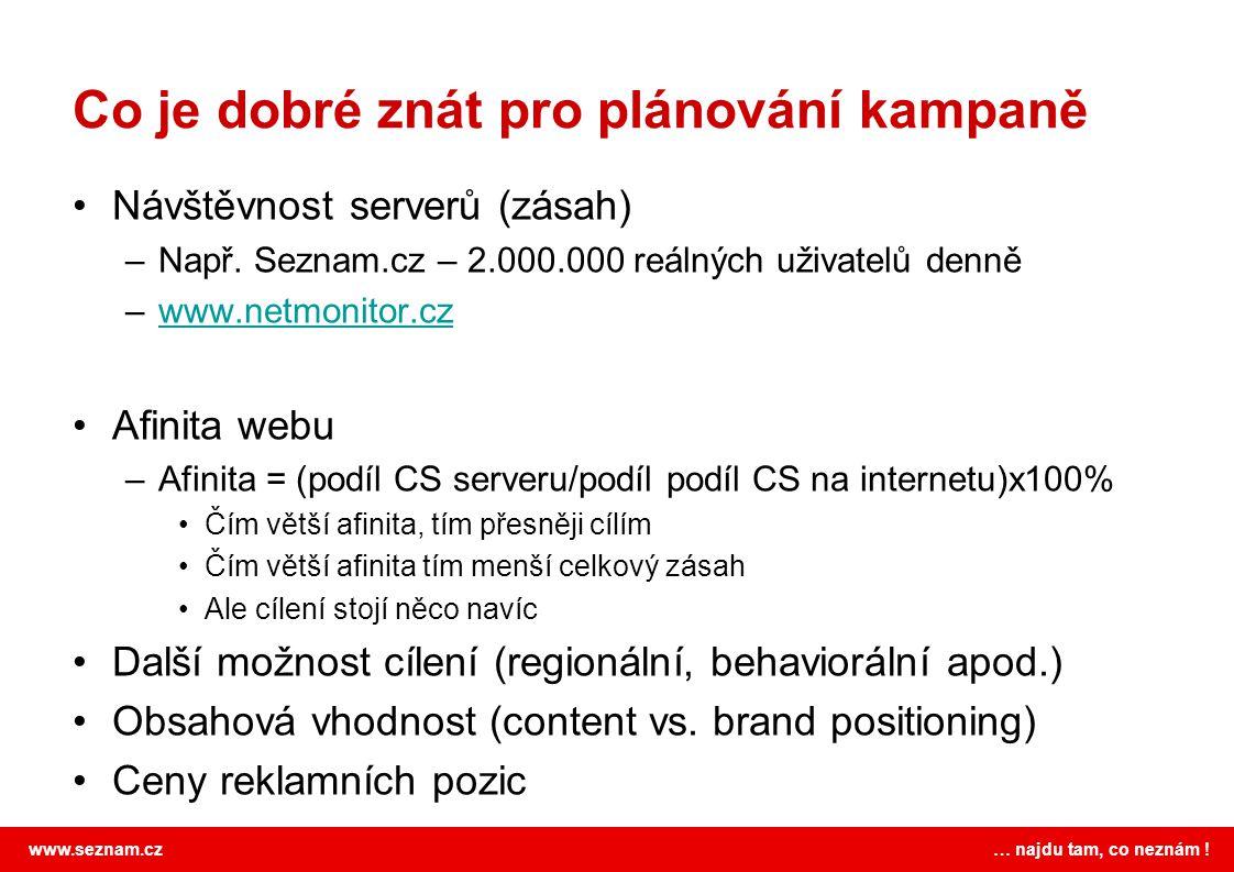 www.seznam.cz … najdu tam, co neznám ! Co je dobré znát pro plánování kampaně Návštěvnost serverů (zásah) –Např. Seznam.cz – 2.000.000 reálných uživat