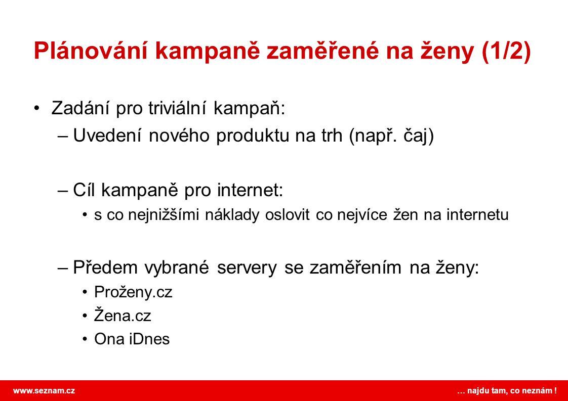 www.seznam.cz … najdu tam, co neznám ! Plánování kampaně zaměřené na ženy (1/2) Zadání pro triviální kampaň: –Uvedení nového produktu na trh (např. ča