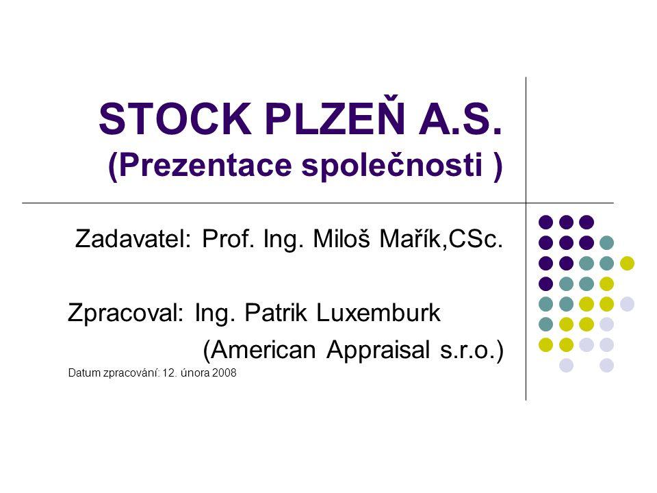 STOCK PLZEŇ A.S. (Prezentace společnosti ) Zadavatel: Prof. Ing. Miloš Mařík,CSc. Zpracoval: Ing. Patrik Luxemburk (American Appraisal s.r.o.) Datum z