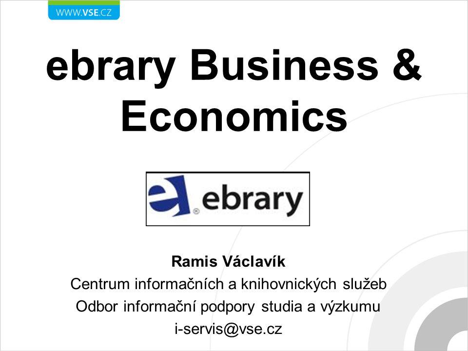 ebrary Business & Economics Ramis Václavík Centrum informačních a knihovnických služeb Odbor informační podpory studia a výzkumu i-servis@vse.cz