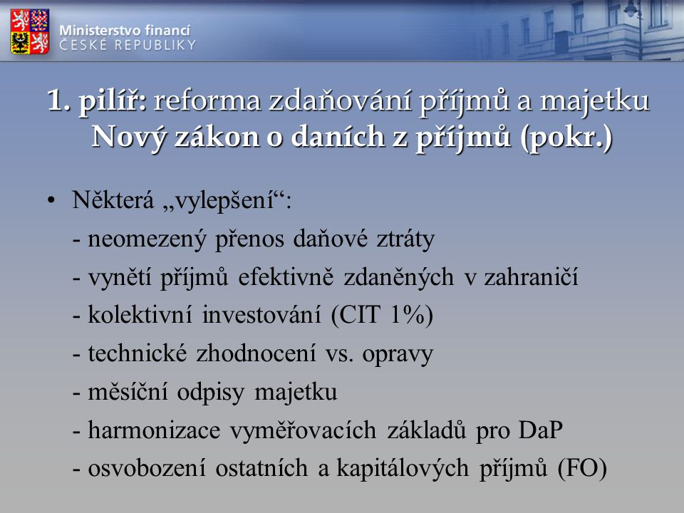 """1. pilíř: reforma zdaňování příjmů a majetku Nový zákon o daních z příjmů (pokr.) Některá """"vylepšení"""": - neomezený přenos daňové ztráty - vynětí příjm"""