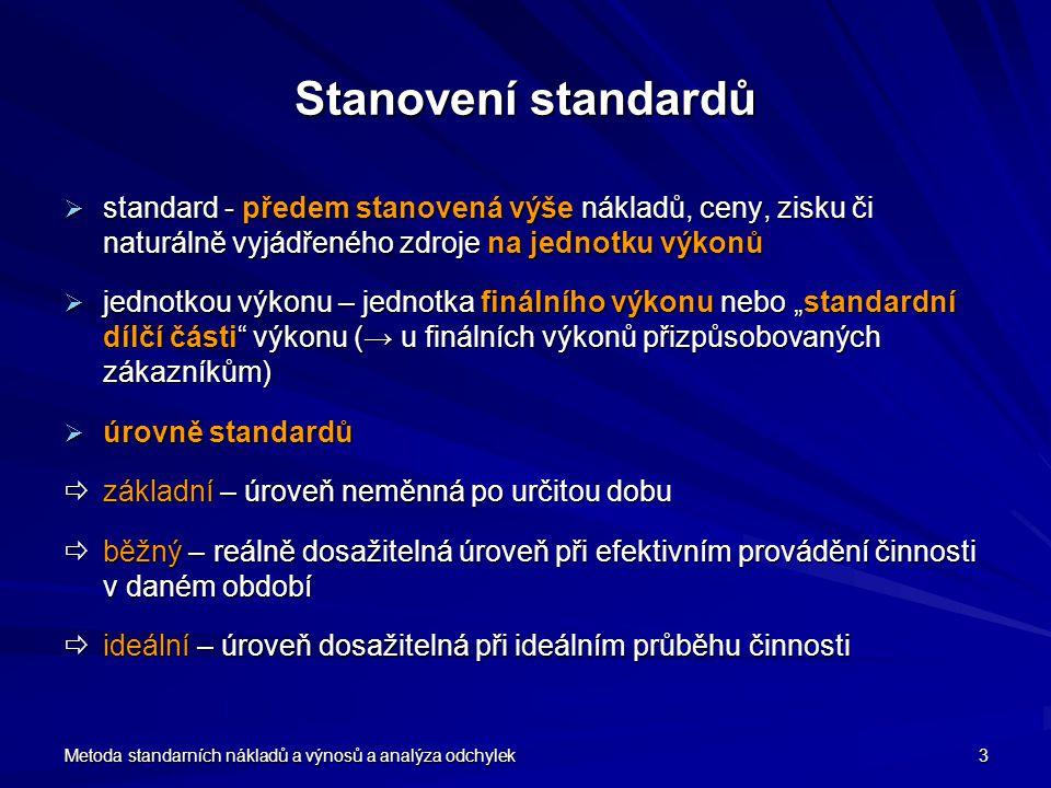 """Metoda standarních nákladů a výnosů a analýza odchylek 3 Stanovení standardů  standard - předem stanovená výše nákladů, ceny, zisku či naturálně vyjádřeného zdroje na jednotku výkonů  jednotkou výkonu – jednotka finálního výkonu nebo """"standardní dílčí části výkonu (→ u finálních výkonů přizpůsobovaných zákazníkům)  úrovně standardů  základní – úroveň neměnná po určitou dobu  běžný – reálně dosažitelná úroveň při efektivním provádění činnosti v daném období  ideální – úroveň dosažitelná při ideálním průběhu činnosti"""