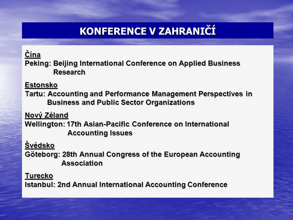 KONFERENCE V ZAHRANIČÍ Čína Peking: Beijing International Conference on Applied Business Research ResearchEstonsko Tartu: Accounting and Performance Management Perspectives in Business and Public Sector Organizations Business and Public Sector Organizations Nový Zéland Wellington: 17th Asian-Pacific Conference on International Accounting Issues Accounting IssuesŠvédsko Göteborg: 28th Annual Congress of the European Accounting Association AssociationTurecko Istanbul: 2nd Annual International Accounting Conference