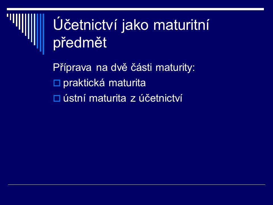 Účetnictví jako maturitní předmět Příprava na dvě části maturity:  praktická maturita  ústní maturita z účetnictví