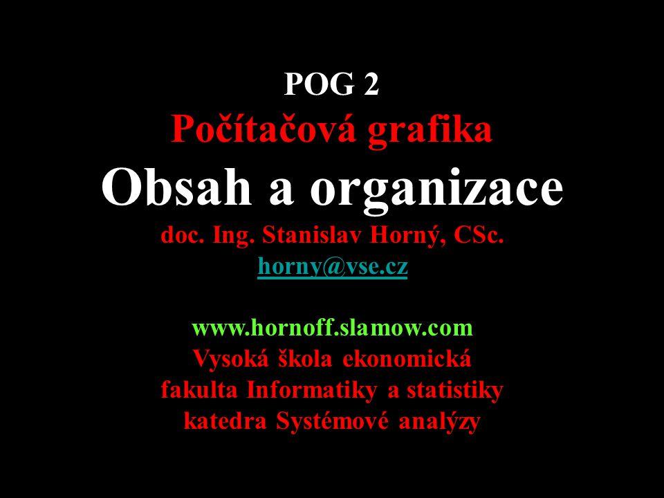 POG 2 Počítačová grafika Obsah a organizace doc. Ing. Stanislav Horný, CSc. horny@vse.cz http://nb.vse.cz/~horny/DTP-podklady/ www.hornoff.slamow.com