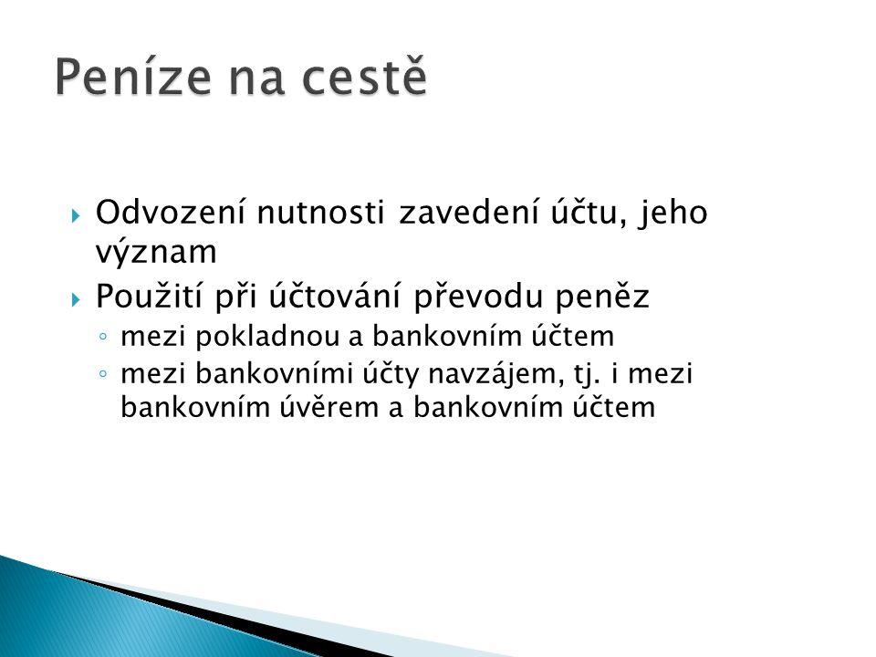  Odvození nutnosti zavedení účtu, jeho význam  Použití při účtování převodu peněz ◦ mezi pokladnou a bankovním účtem ◦ mezi bankovními účty navzájem, tj.
