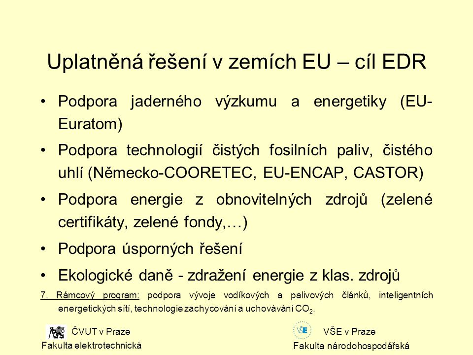 Fakulta národohospodářská Fakulta elektrotechnická VŠE v Praze ČVUT v Praze Uplatněná řešení v zemích EU – cíl EDR Podpora jaderného výzkumu a energetiky (EU- Euratom) Podpora technologií čistých fosilních paliv, čistého uhlí (Německo-COORETEC, EU-ENCAP, CASTOR) Podpora energie z obnovitelných zdrojů (zelené certifikáty, zelené fondy,…) Podpora úsporných řešení Ekologické daně - zdražení energie z klas.