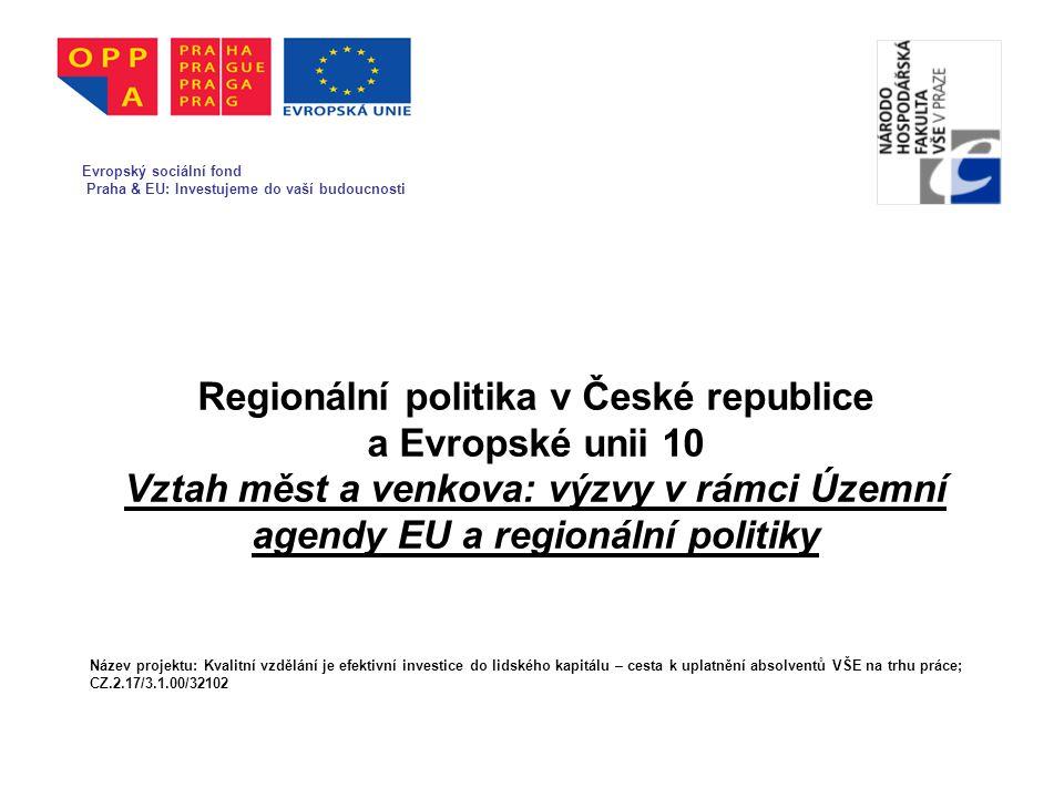 Regionální politika v České republice a Evropské unii 10 Vztah měst a venkova: výzvy v rámci Územní agendy EU a regionální politiky Evropský sociální fond Praha & EU: Investujeme do vaší budoucnosti Název projektu: Kvalitní vzdělání je efektivní investice do lidského kapitálu – cesta k uplatnění absolventů VŠE na trhu práce; CZ.2.17/3.1.00/32102 Evropský sociální fond Praha & EU: Investujeme do vaší budoucnosti