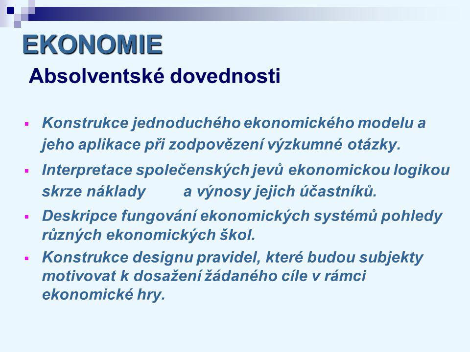 EKONOMIE EKONOMIE Absolventské dovednosti  Konstrukce jednoduchého ekonomického modelu a jeho aplikace při zodpovězení výzkumné otázky.  Interpretac