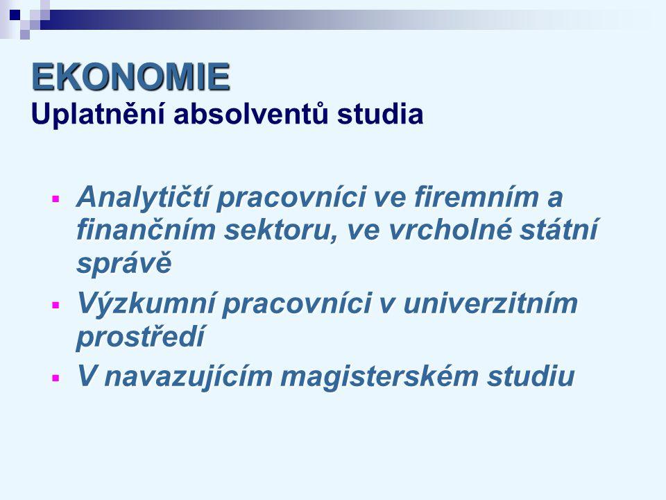EKONOMIE EKONOMIE Uplatnění absolventů studia  Analytičtí pracovníci ve firemním a finančním sektoru, ve vrcholné státní správě  Výzkumní pracovníci