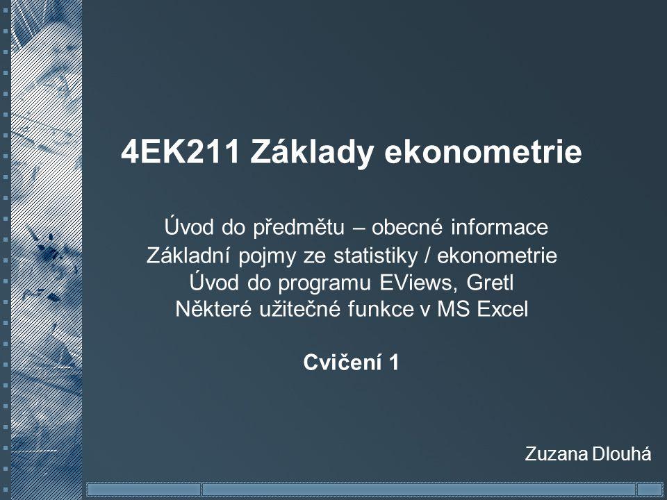 4EK211 Základy ekonometrie Úvod do předmětu – obecné informace Základní pojmy ze statistiky / ekonometrie Úvod do programu EViews, Gretl Některé užite