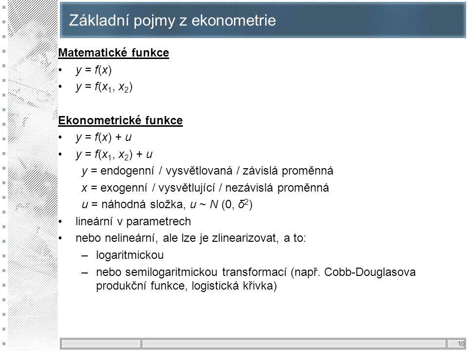 10 Základní pojmy z ekonometrie Matematické funkce y = f(x) y = f(x 1, x 2 ) Ekonometrické funkce y = f(x) + u y = f(x 1, x 2 ) + u y = endogenní / vy