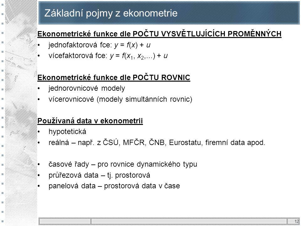 12 Základní pojmy z ekonometrie Ekonometrické funkce dle POČTU VYSVĚTLUJÍCÍCH PROMĚNNÝCH jednofaktorová fce: y = f(x) + u vícefaktorová fce: y = f(x 1