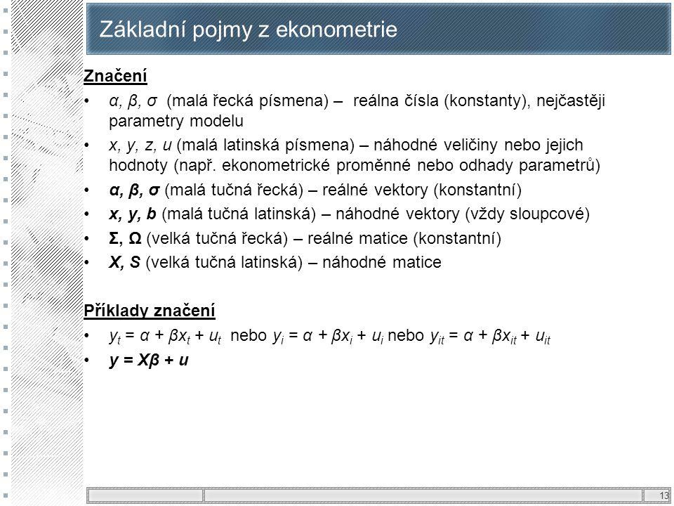 13 Základní pojmy z ekonometrie Značení α, β, σ (malá řecká písmena) – reálna čísla (konstanty), nejčastěji parametry modelu x, y, z, u (malá latinská
