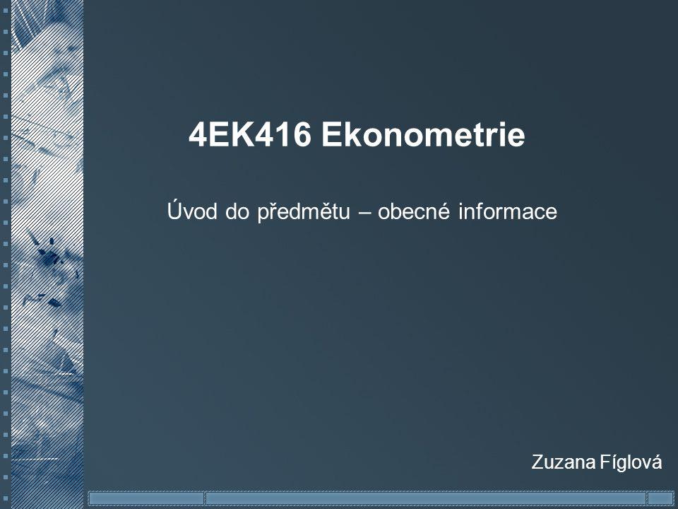 4EK416 Ekonometrie Úvod do předmětu – obecné informace Zuzana Fíglová