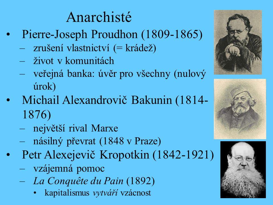 Pierre-Joseph Proudhon (1809-1865) –zrušení vlastnictví (= krádež) –život v komunitách –veřejná banka: úvěr pro všechny (nulový úrok) Michail Alexandrovič Bakunin (1814- 1876) –největší rival Marxe –násilný převrat (1848 v Praze) Petr Alexejevič Kropotkin (1842-1921) –vzájemná pomoc –La Conquête du Pain (1892) kapitalismus vytváří vzácnost Anarchisté