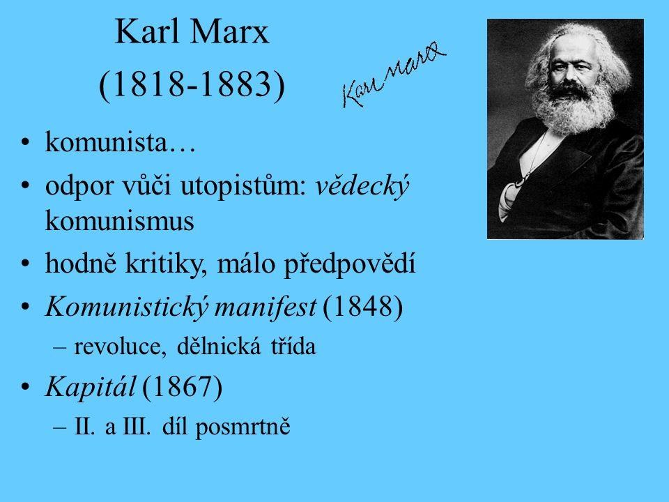 Karl Marx (1818-1883) komunista… odpor vůči utopistům: vědecký komunismus hodně kritiky, málo předpovědí Komunistický manifest (1848) –revoluce, dělnická třída Kapitál (1867) –II.