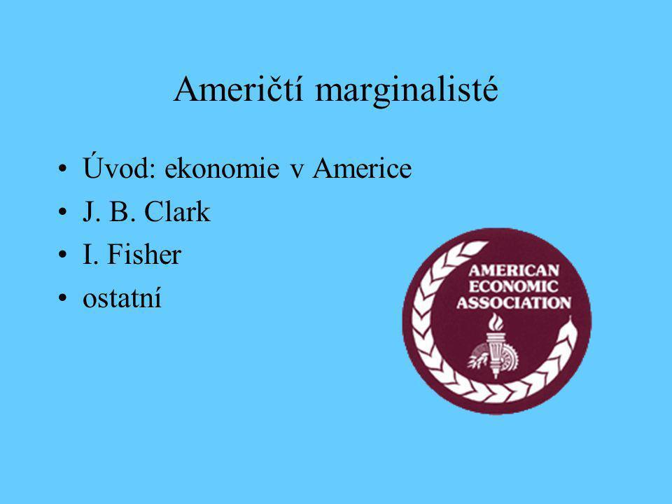 Američtí marginalisté Úvod: ekonomie v Americe J. B. Clark I. Fisher ostatní
