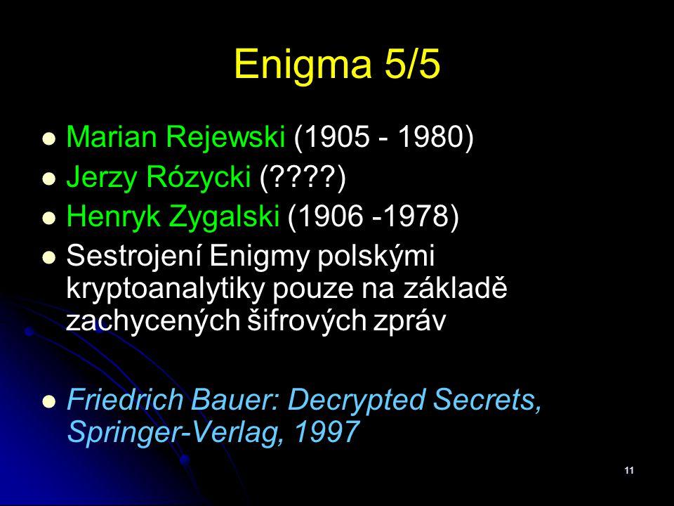 11 Enigma 5/5 Marian Rejewski (1905 - 1980) Jerzy Rózycki (????) Henryk Zygalski (1906 -1978) Sestrojení Enigmy polskými kryptoanalytiky pouze na zákl