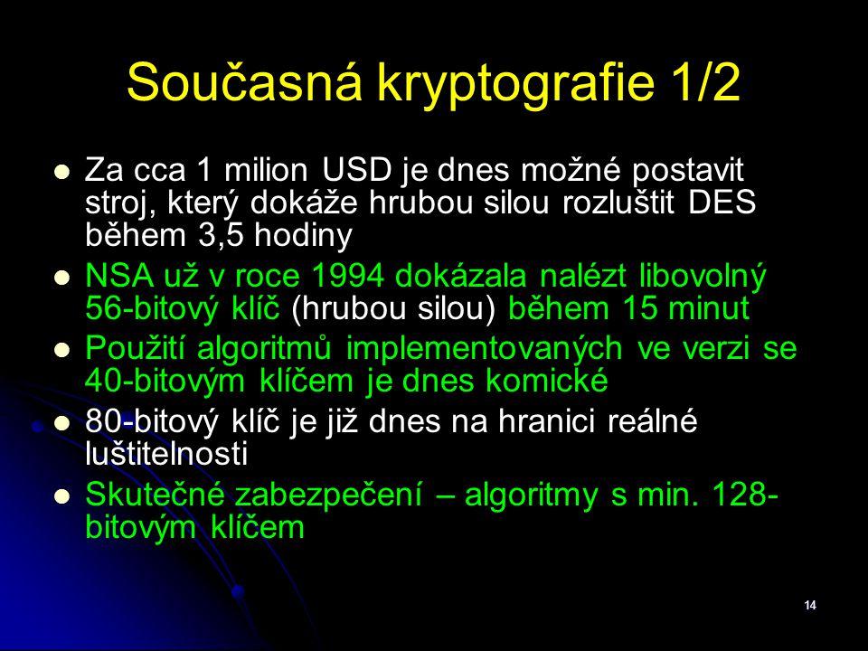 14 Současná kryptografie 1/2 Za cca 1 milion USD je dnes možné postavit stroj, který dokáže hrubou silou rozluštit DES během 3,5 hodiny NSA už v roce