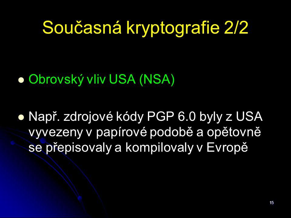 15 Současná kryptografie 2/2 Obrovský vliv USA (NSA) Např. zdrojové kódy PGP 6.0 byly z USA vyvezeny v papírové podobě a opětovně se přepisovaly a kom