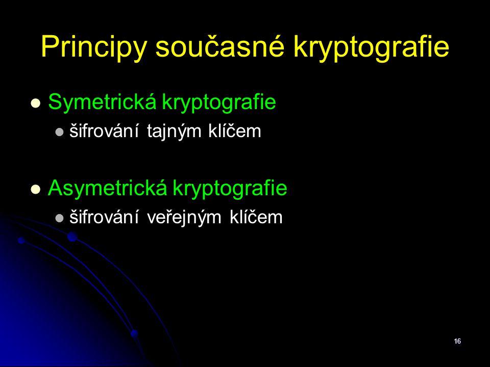 16 Principy současné kryptografie Symetrická kryptografie šifrování tajným klíčem Asymetrická kryptografie šifrování veřejným klíčem