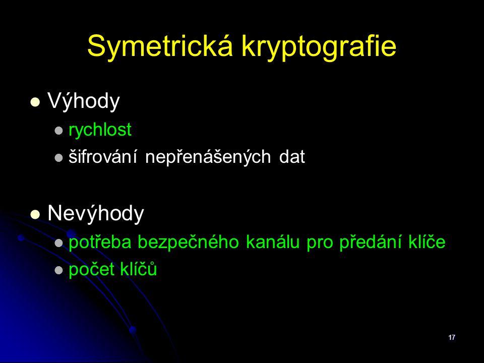 17 Symetrická kryptografie Výhody rychlost šifrování nepřenášených dat Nevýhody potřeba bezpečného kanálu pro předání klíče počet klíčů