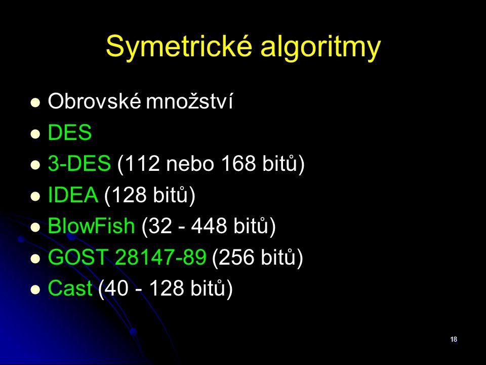 18 Symetrické algoritmy Obrovské množství DES 3-DES (112 nebo 168 bitů) IDEA (128 bitů) BlowFish (32 - 448 bitů) GOST 28147-89 (256 bitů) Cast (40 - 1