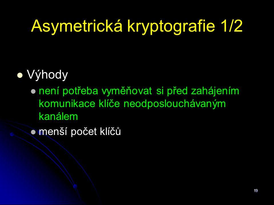 19 Asymetrická kryptografie 1/2 Výhody není potřeba vyměňovat si před zahájením komunikace klíče neodposlouchávaným kanálem menší počet klíčů