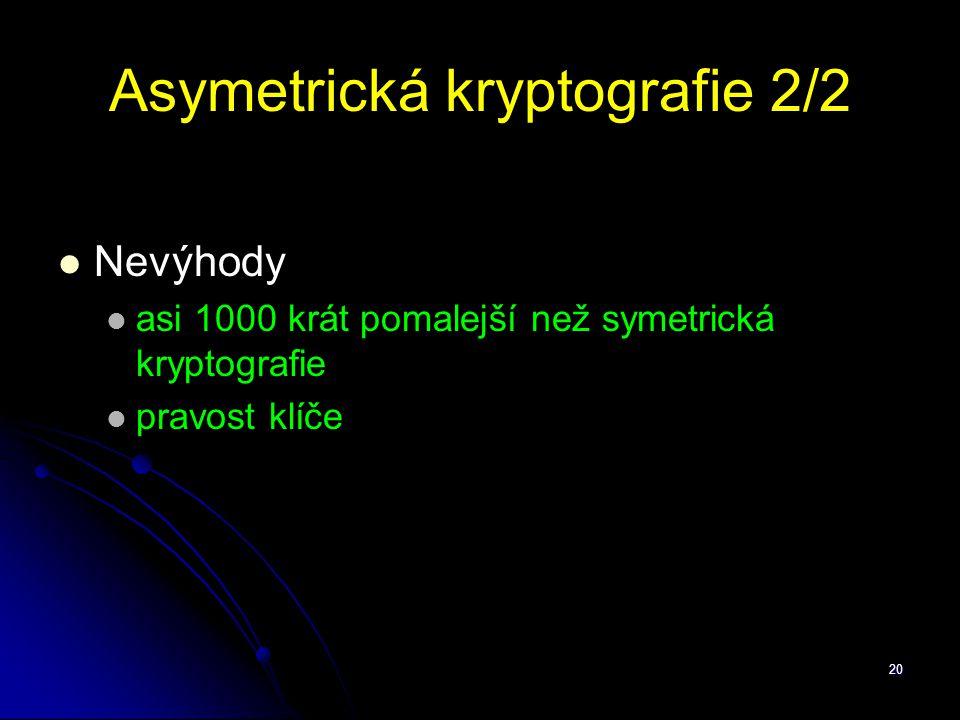 20 Asymetrická kryptografie 2/2 Nevýhody asi 1000 krát pomalejší než symetrická kryptografie pravost klíče