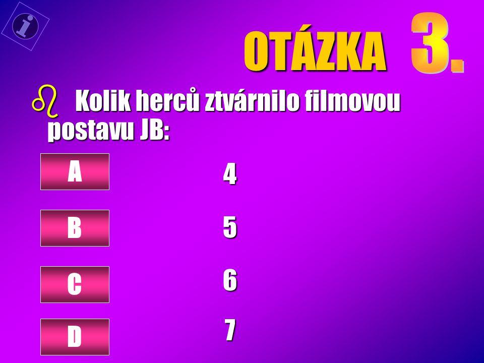 OTÁZKA b Kolik herců ztvárnilo filmovou postavu JB: 4567 A B C D