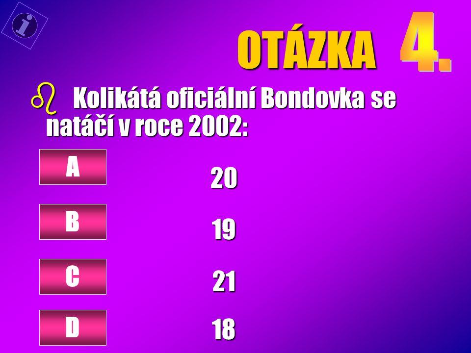 OTÁZKA b Kolikátá oficiální Bondovka se natáčí v roce 2002: 20192118 A B C D