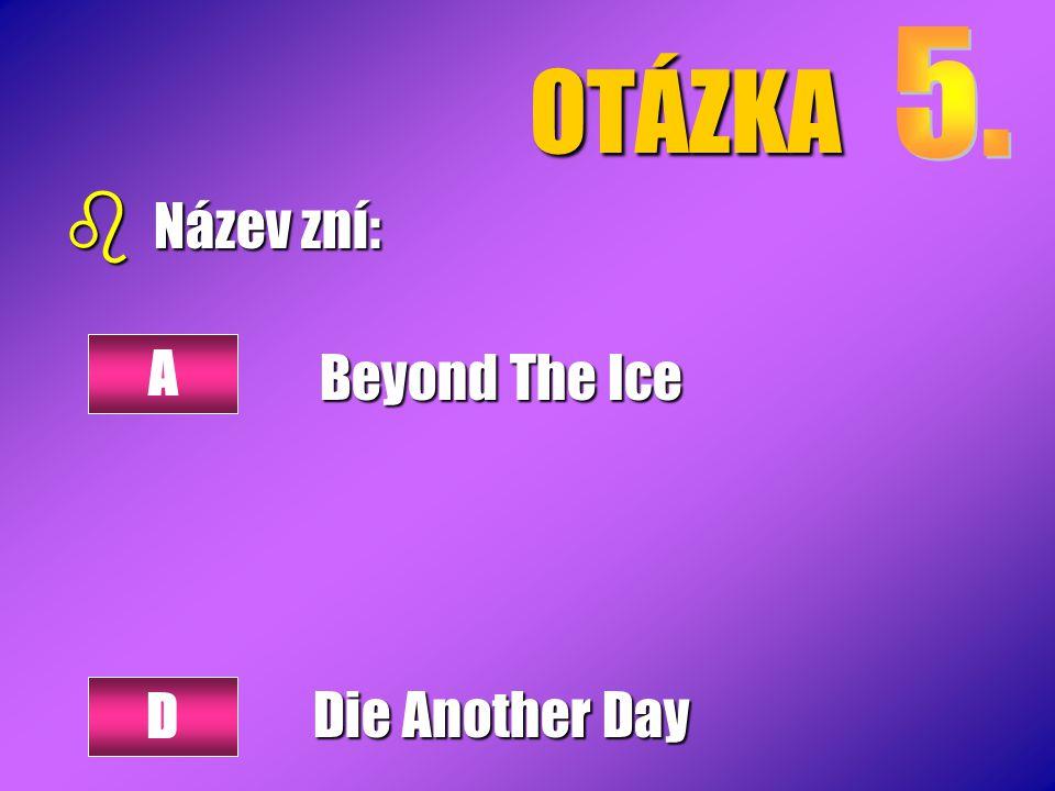OTÁZKA b Název zní: Beyond The Ice Die Another Day A D