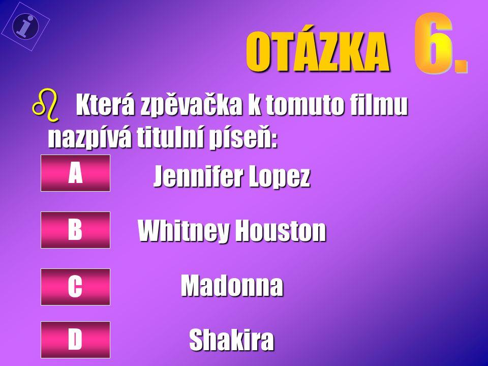 OTÁZKA b Která zpěvačka k tomuto filmu nazpívá titulní píseň: Jennifer Lopez Whitney Houston MadonnaShakira A B C D