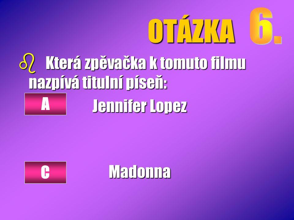 OTÁZKA b Která zpěvačka k tomuto filmu nazpívá titulní píseň: Jennifer Lopez Madonna A C