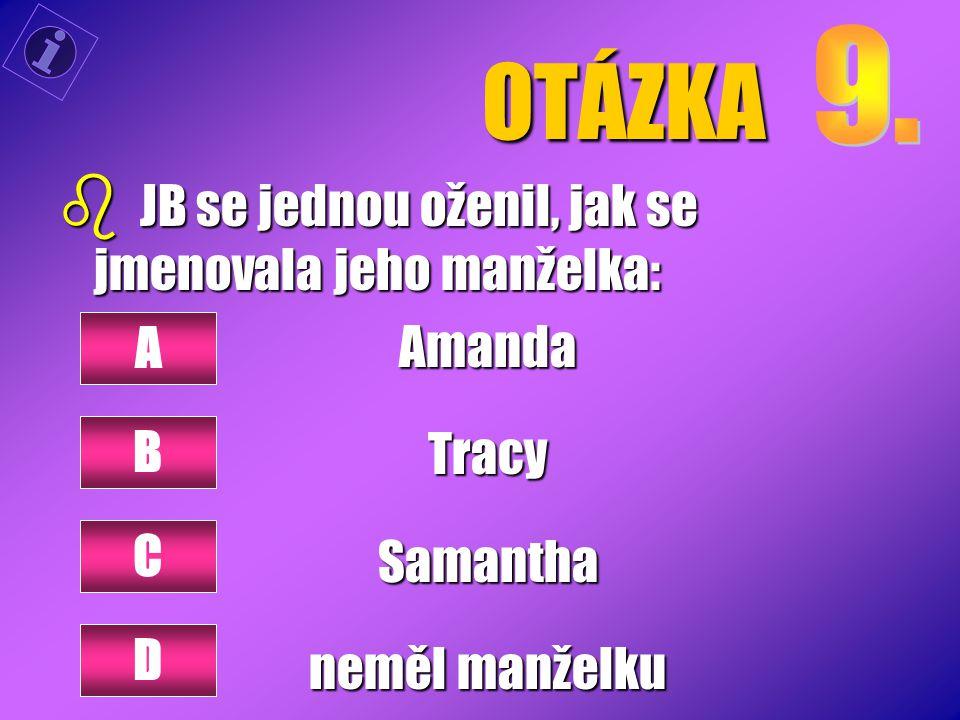 OTÁZKA b JB se jednou oženil, jak se jmenovala jeho manželka: AmandaTracySamantha neměl manželku A B C D