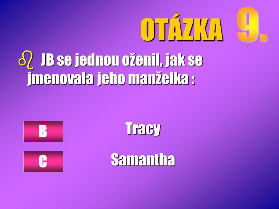 OTÁZKA b JB se jednou oženil, jak se jmenovala jeho manželka : TracySamantha B C