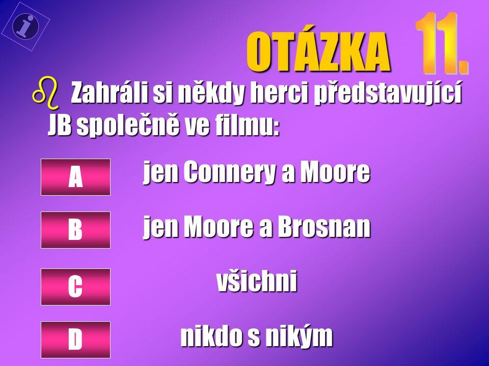 OTÁZKA b Zahráli si někdy herci představující JB společně ve filmu: jen Connery a Moore jen Moore a Brosnan všichni nikdo s nikým A B C D