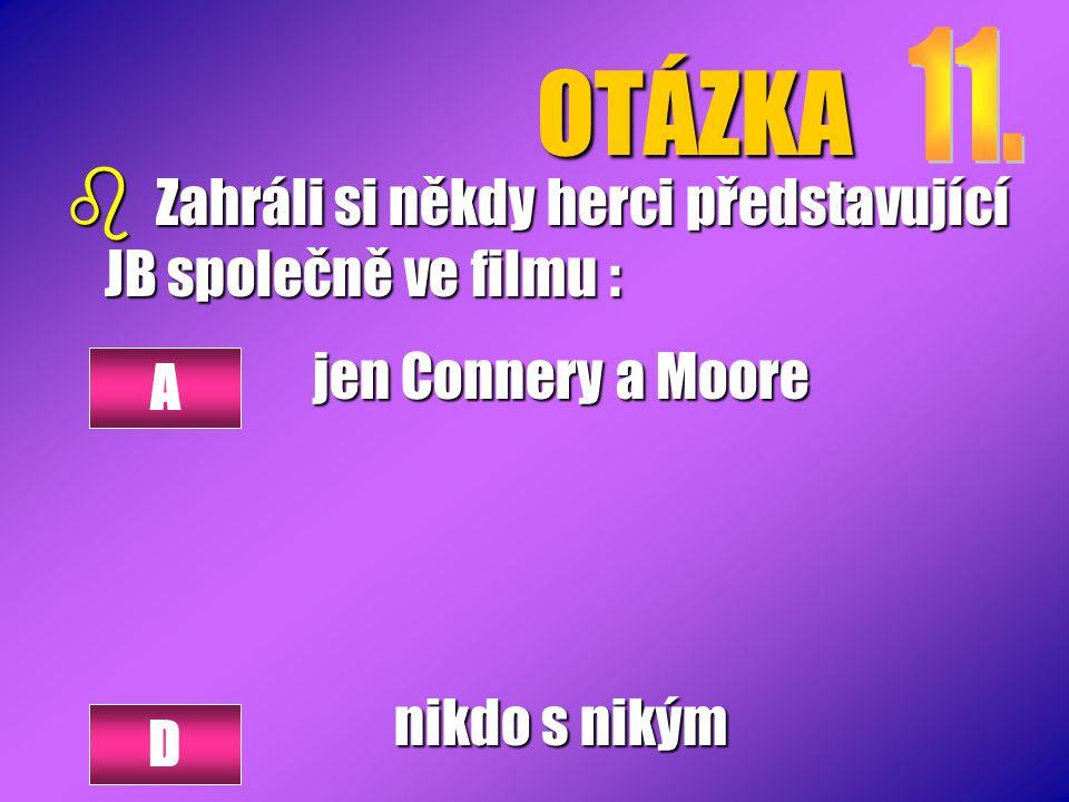 OTÁZKA b Zahráli si někdy herci představující JB společně ve filmu : jen Connery a Moore nikdo s nikým A D