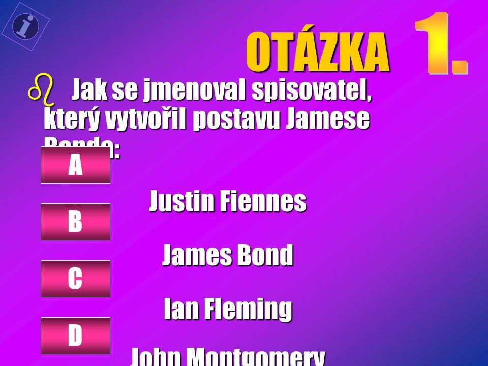 OTÁZKA b Jak se jmenoval spisovatel, který vytvořil postavu Jamese Bonda: Justin Fiennes James Bond Ian Fleming John Montgomery A B C D