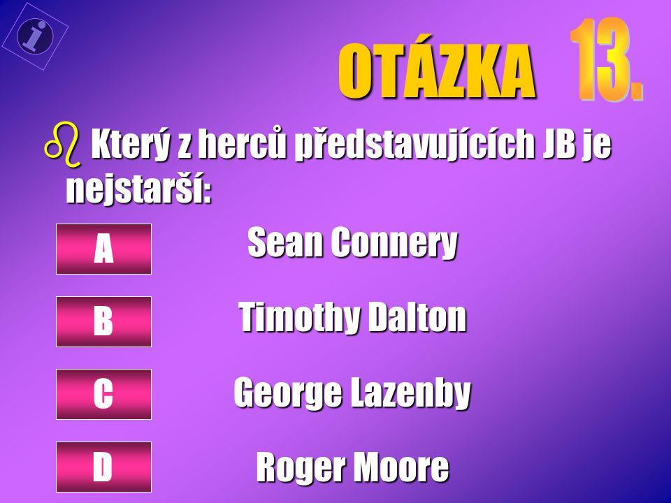 OTÁZKA b Který z herců představujících JB je nejstarší: Sean Connery Timothy Dalton George Lazenby Roger Moore A B C D