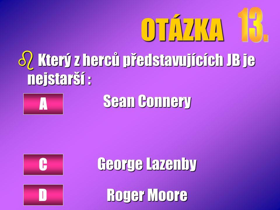 OTÁZKA b Který z herců představujících JB je nejstarší : Sean Connery George Lazenby Roger Moore A C D