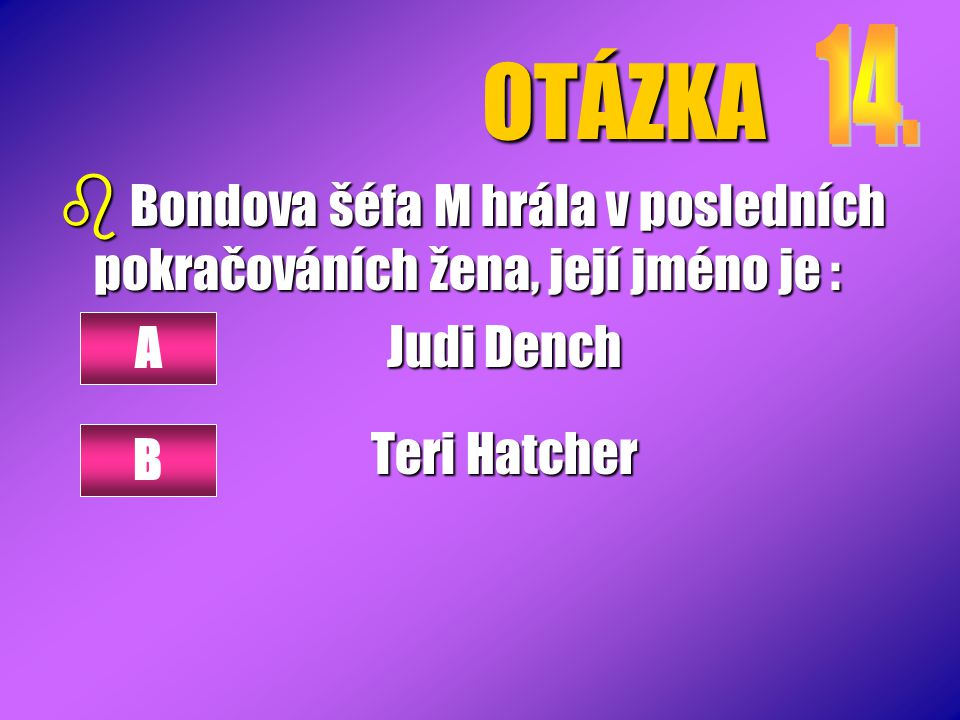 OTÁZKA b Bondova šéfa M hrála v posledních pokračováních žena, její jméno je : Judi Dench Teri Hatcher A B