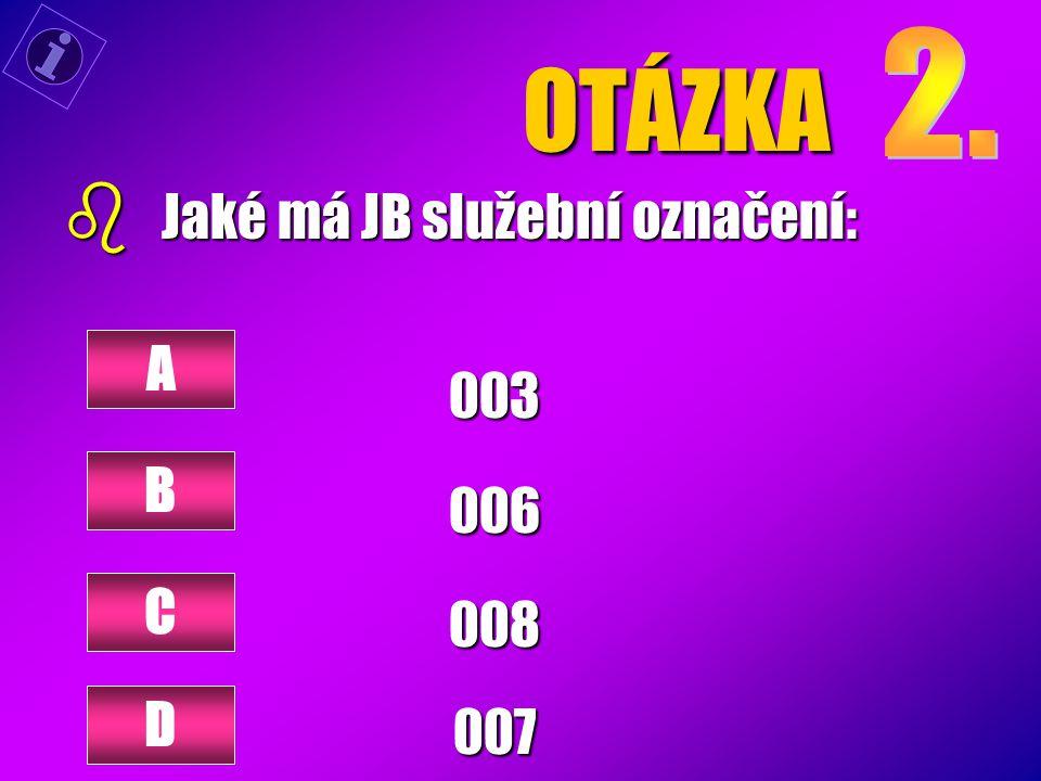 OTÁZKA b Jaké má JB služební označení: 003006008007 A B C D