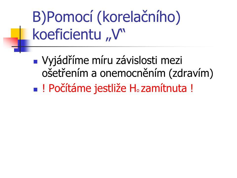 """B)Pomocí (korelačního) koeficientu """"V Vyjádříme míru závislosti mezi ošetřením a onemocněním (zdravím) ."""