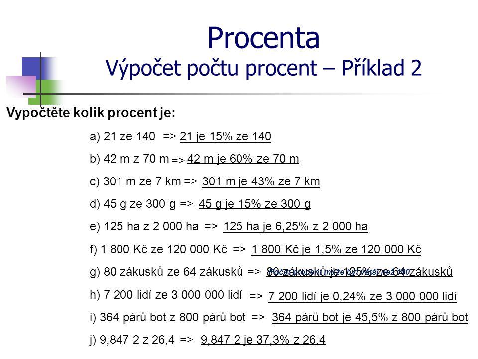Procenta Výpočet počtu procent – Příklad 2 Vypočtěte kolik procent je: a) 21 ze 140 b) 42 m z 70 m c) 301 m ze 7 km d) 45 g ze 300 g e) 125 ha z 2 000