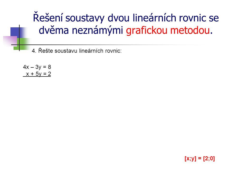 Řešení soustavy dvou lineárních rovnic se dvěma neznámými grafickou metodou. 4. Řešte soustavu lineárních rovnic: 4x – 3y = 8 x + 5y = 2 [x;y] = [2;0]