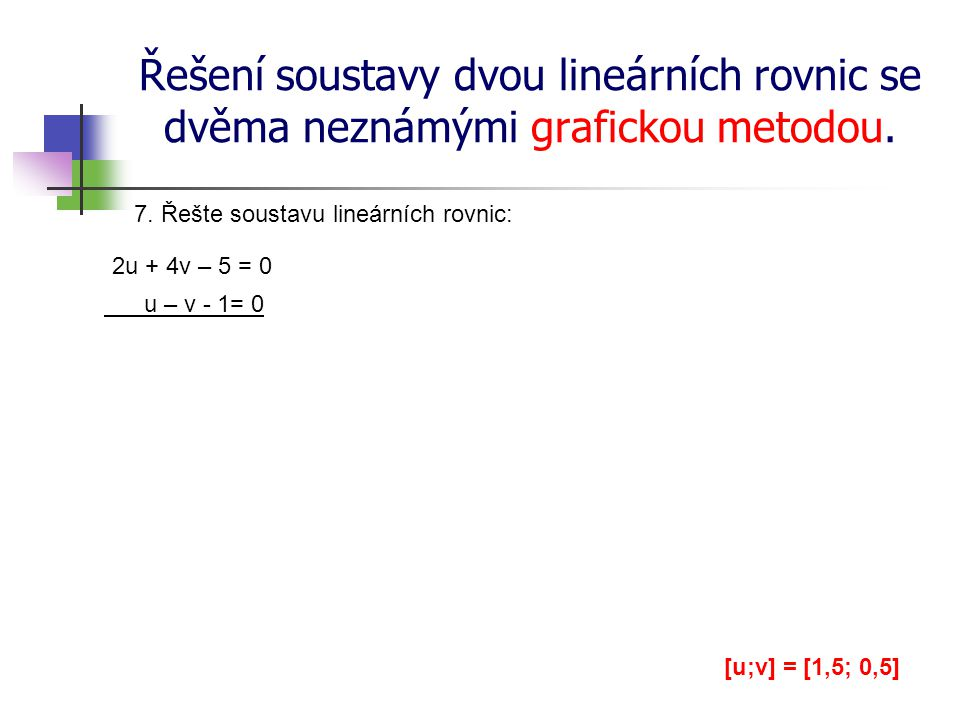 Řešení soustavy dvou lineárních rovnic se dvěma neznámými grafickou metodou. 7. Řešte soustavu lineárních rovnic: 2u + 4v – 5 = 0 u – v - 1= 0 [u;v] =